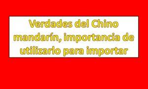 Verdades del Chino mandarín, importancia de utilizarlo para importar